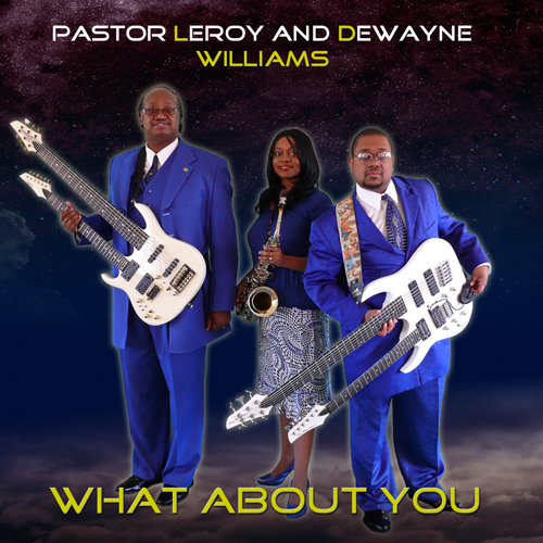 Album Cover for digital single What About You, Pastor Leroy Williams and Dewayne Williams, image Pastor Leroy Williams with Doubleneck Carvin Guitar, Latoya Williams Sax, Dewayne Williams with doubleneck guitar and bass